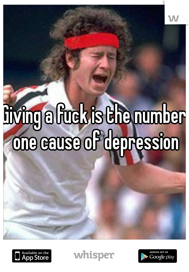 Giving a fuck is the number one cause of depression