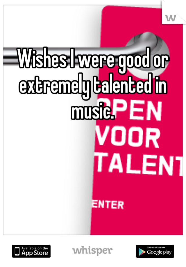 Wishes I were good or extremely talented in music.