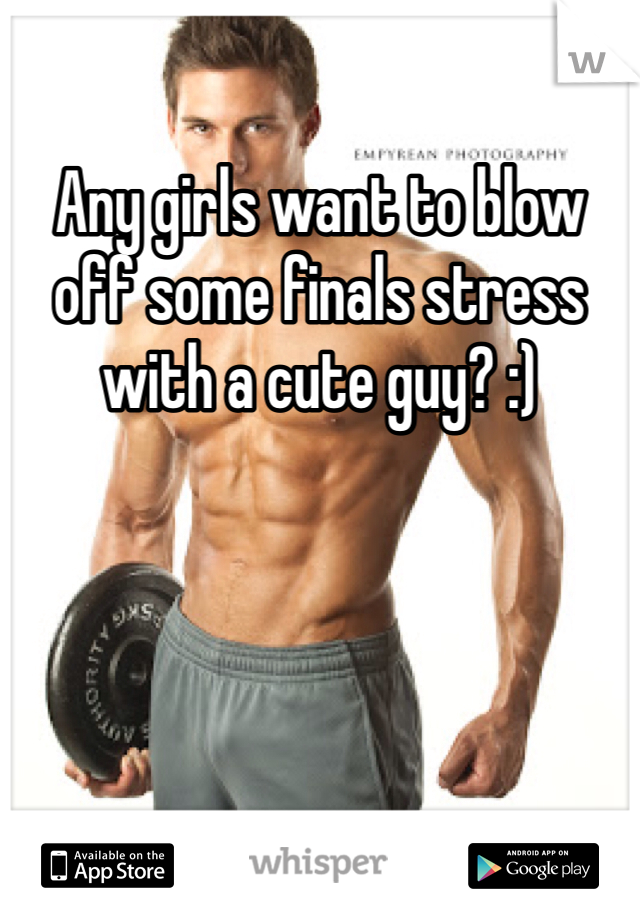 Any girls want to blow off some finals stress with a cute guy? :)
