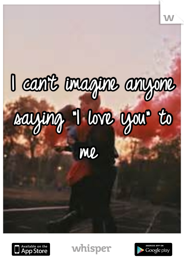 "I can't imagine anyone saying ""I love you"" to me"