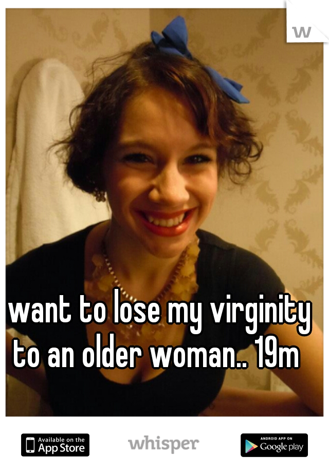I want to lose my virginity to an older woman.. 19m