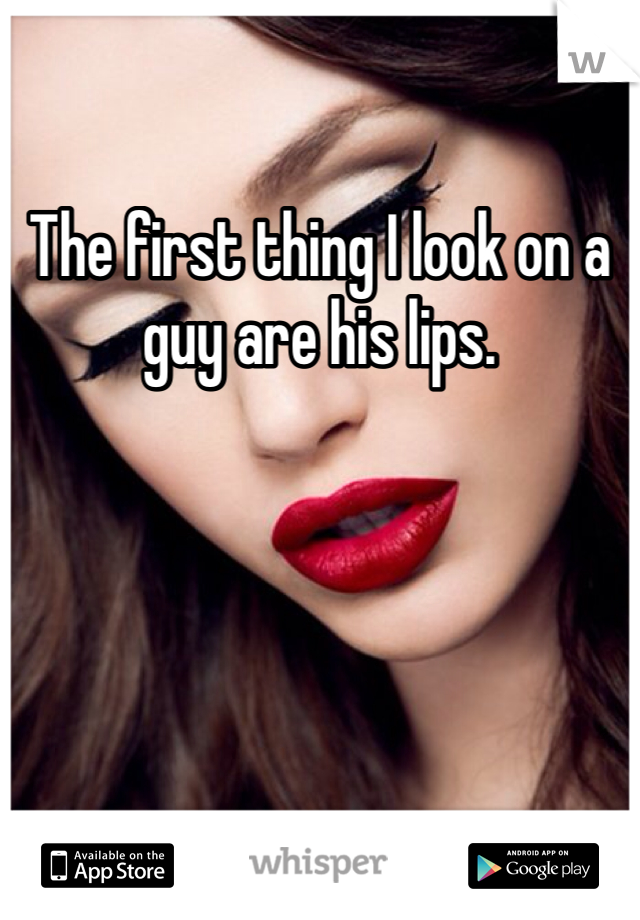 The first thing I look on a guy are his lips.