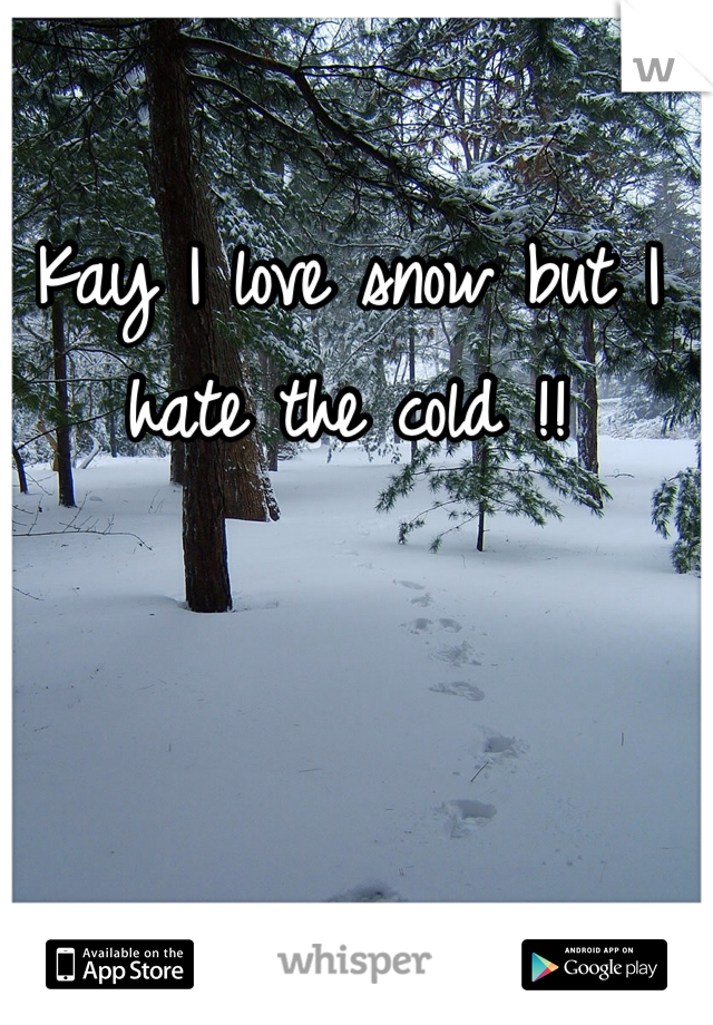 Kay I love snow but I hate the cold !!