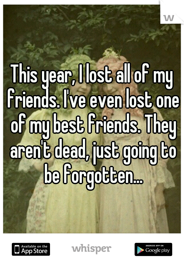 This year, I lost all of my friends. I've even lost one of my best friends. They aren't dead, just going to be forgotten...