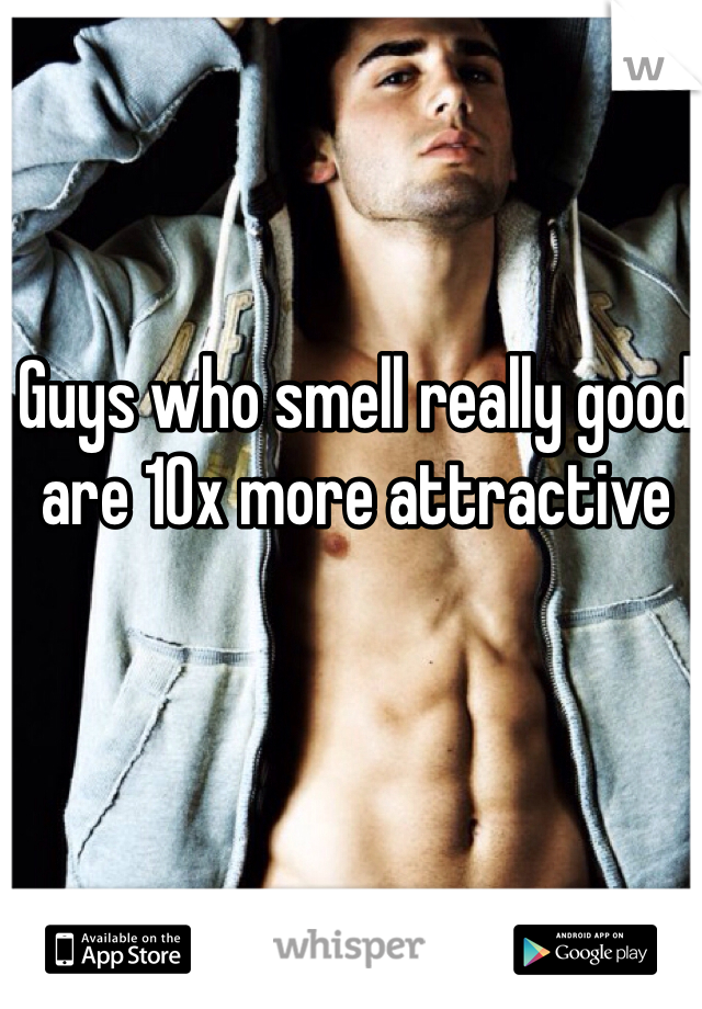 Guys who smell really good are 10x more attractive