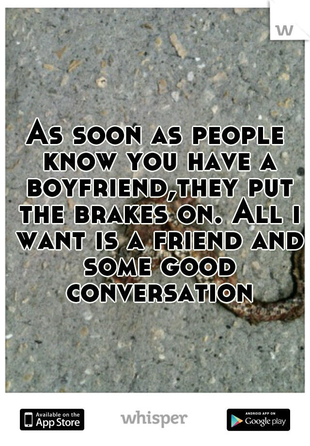 As soon as people know you have a boyfriend,they put the brakes on. All i want is a friend and some good conversation