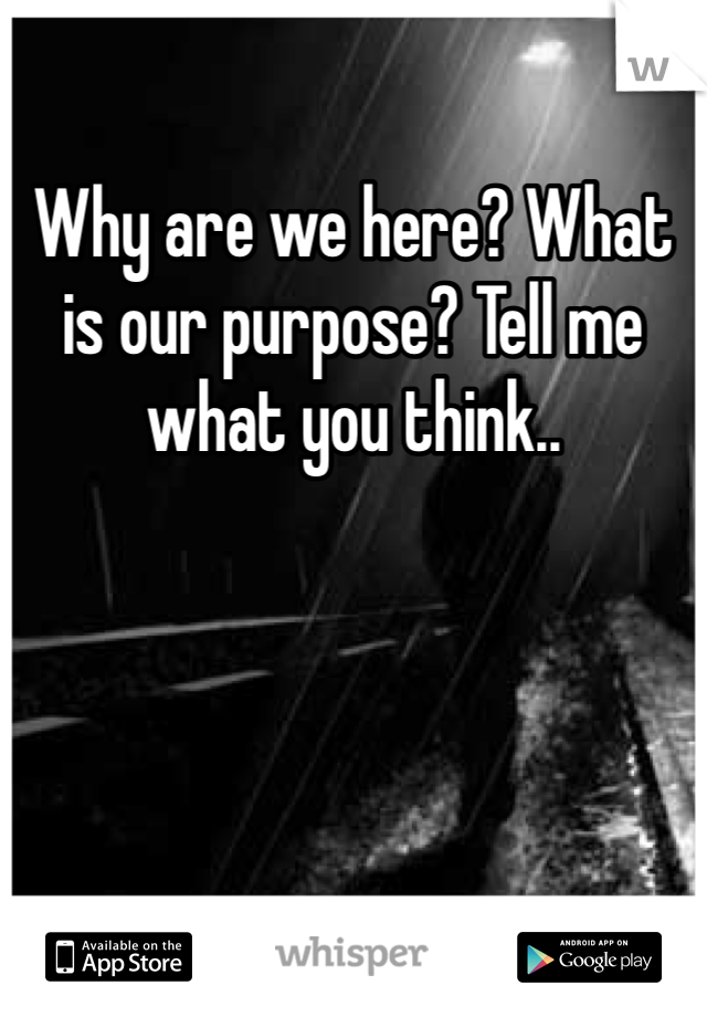 Why are we here? What is our purpose? Tell me what you think..