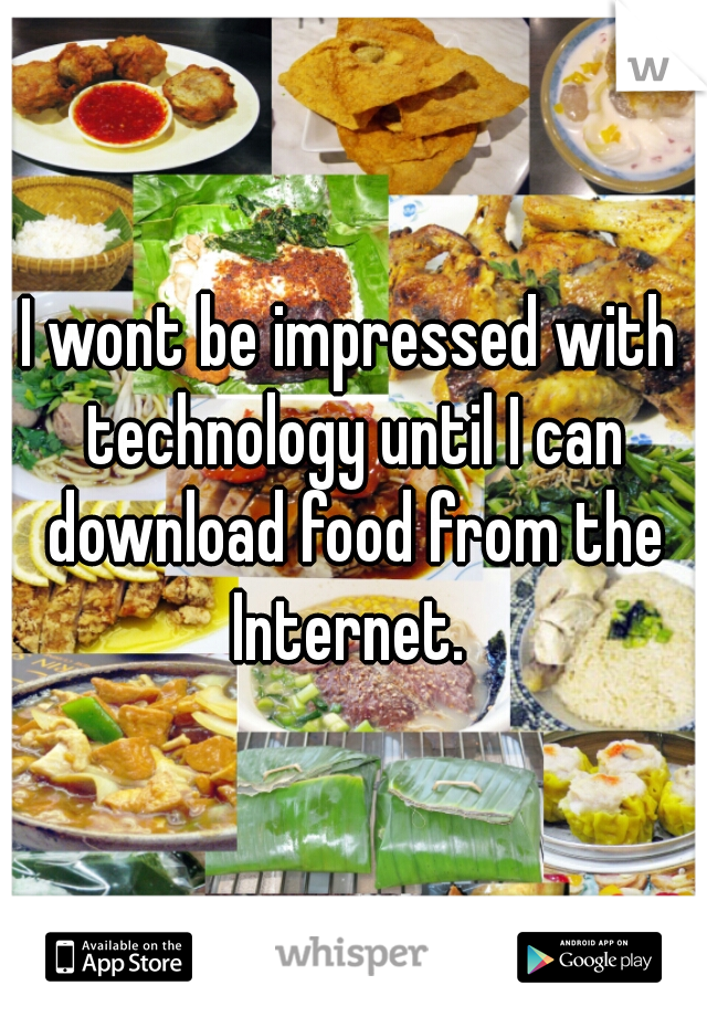 I wont be impressed with technology until I can download food from the Internet.