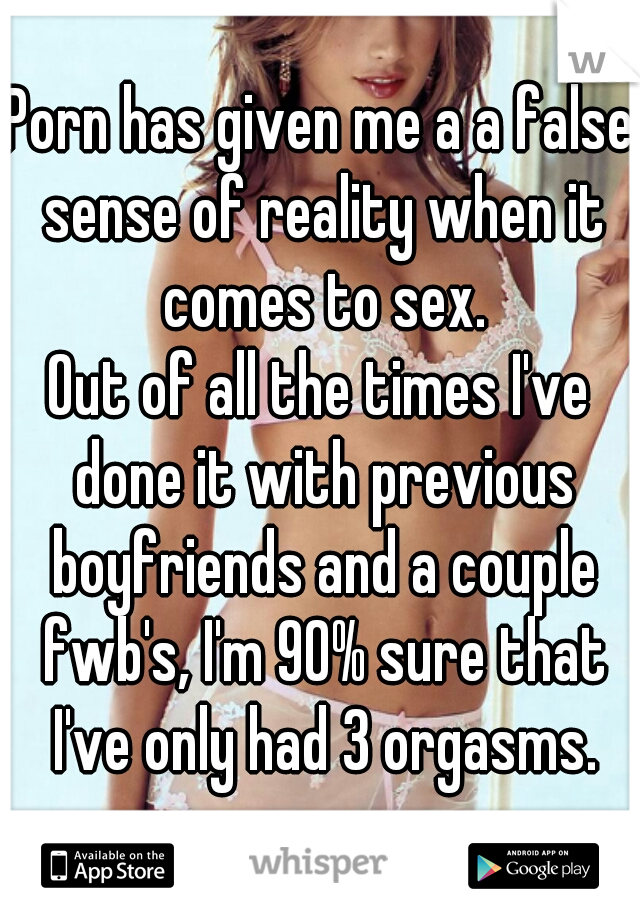 Porn has given me a a false sense of reality when it comes to sex. Out of all the times I've done it with previous boyfriends and a couple fwb's, I'm 90% sure that I've only had 3 orgasms.