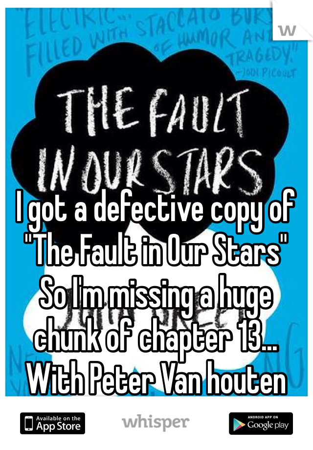 "I got a defective copy of ""The Fault in Our Stars"" So I'm missing a huge chunk of chapter 13... With Peter Van houten"