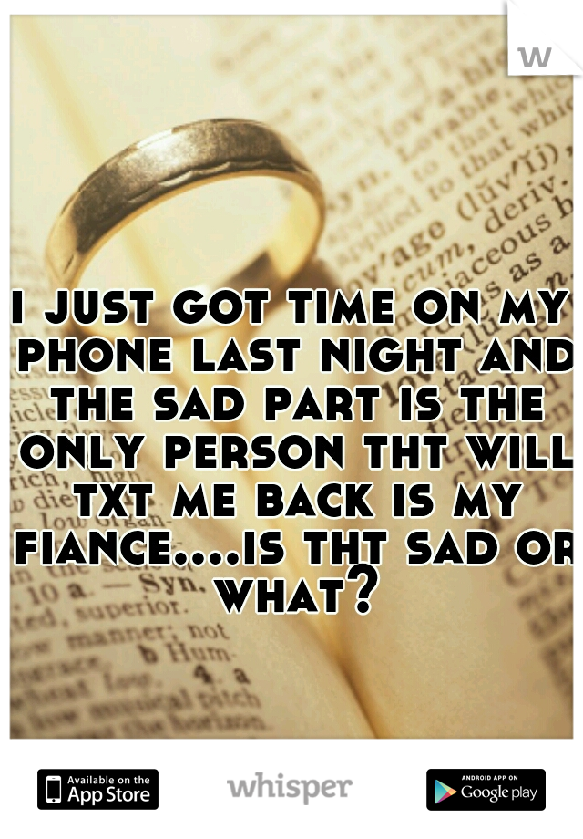 i just got time on my phone last night and the sad part is the only person tht will txt me back is my fiance....is tht sad or what?