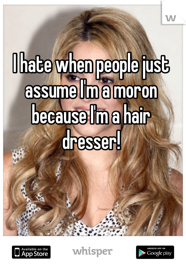 I hate when people just assume I'm a moron because I'm a hair dresser!