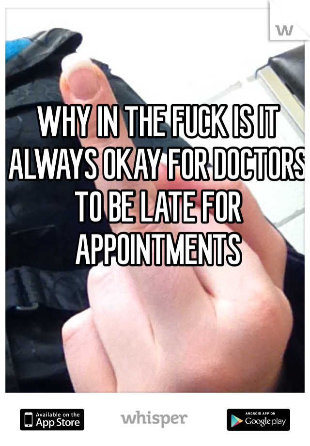 WHY IN THE FUCK IS IT ALWAYS OKAY FOR DOCTORS TO BE LATE FOR APPOINTMENTS