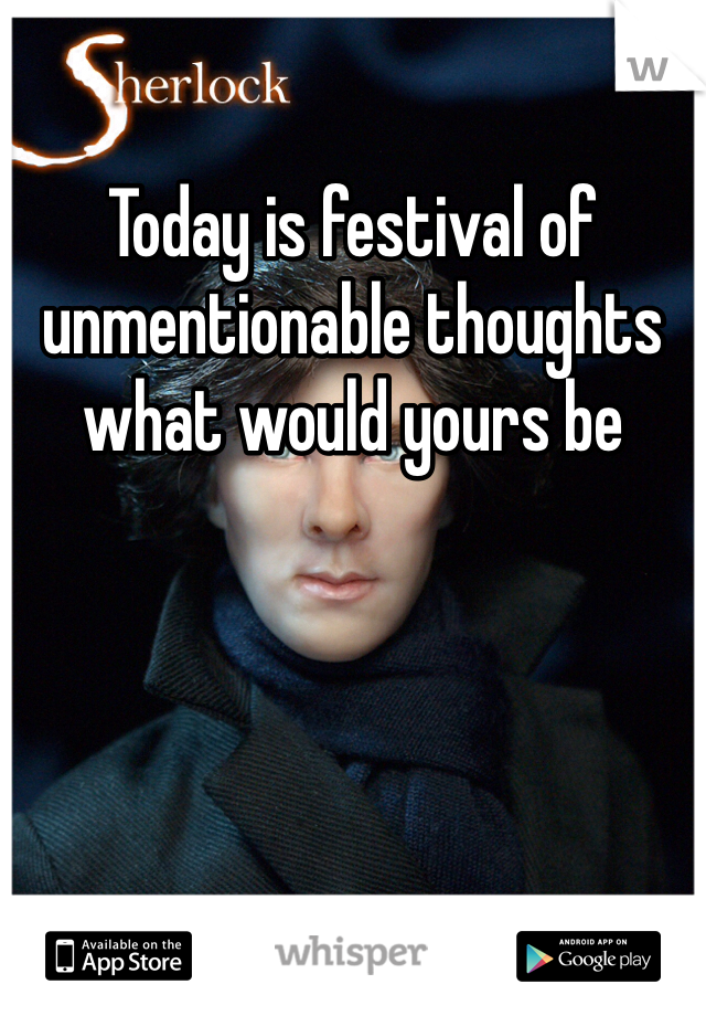 Today is festival of unmentionable thoughts what would yours be