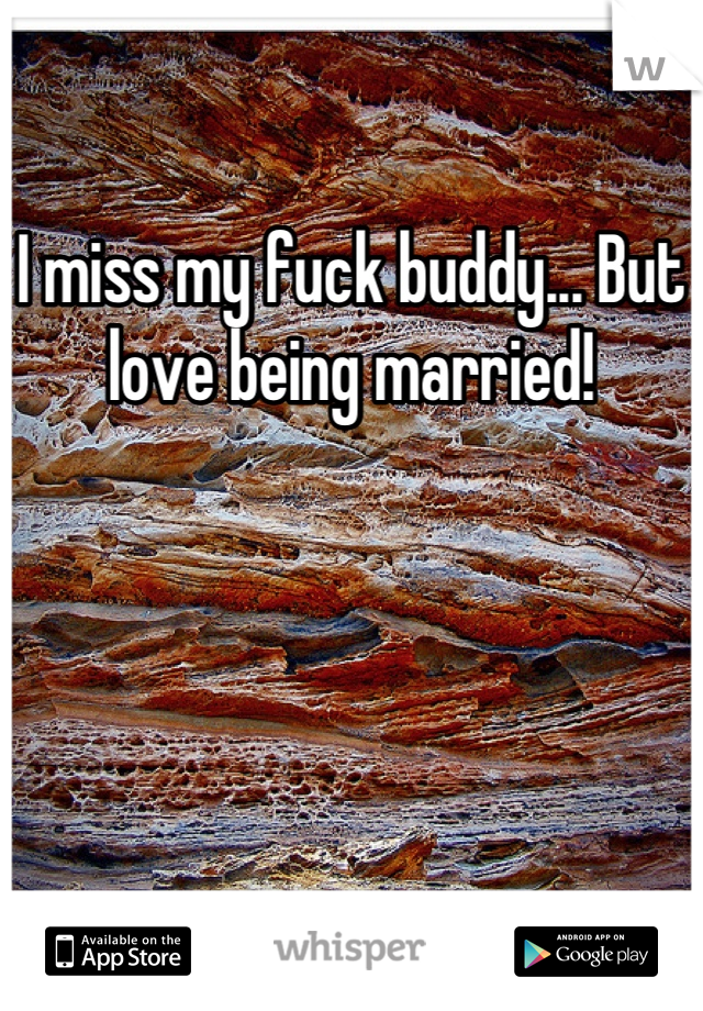 I miss my fuck buddy... But love being married!