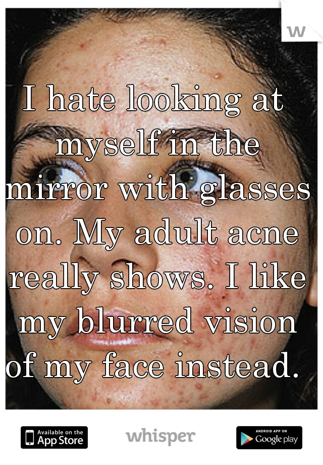 I hate looking at myself in the mirror with glasses on. My adult acne really shows. I like my blurred vision of my face instead.