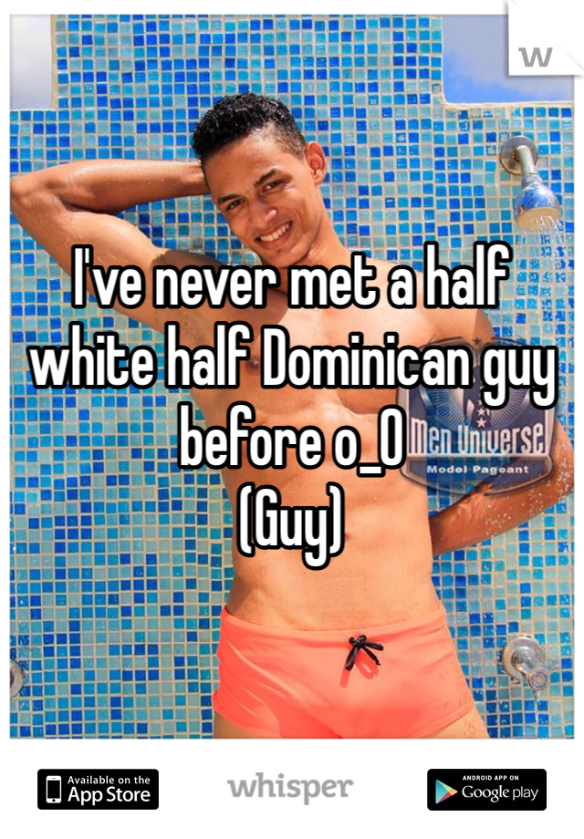 I've never met a half white half Dominican guy before o_O  (Guy)