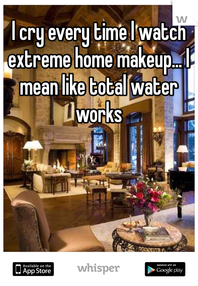 I cry every time I watch extreme home makeup... I mean like total water works