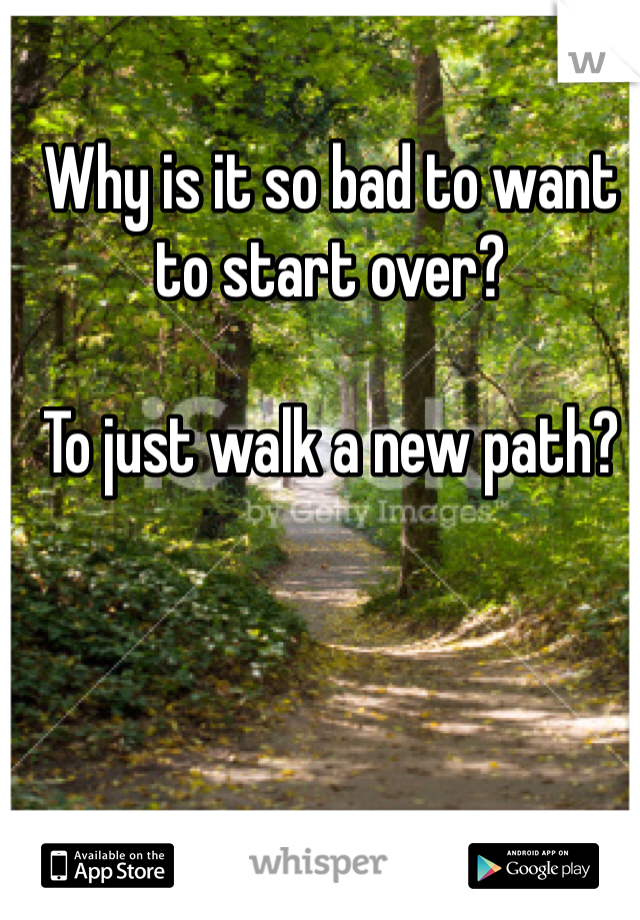 Why is it so bad to want to start over?  To just walk a new path?