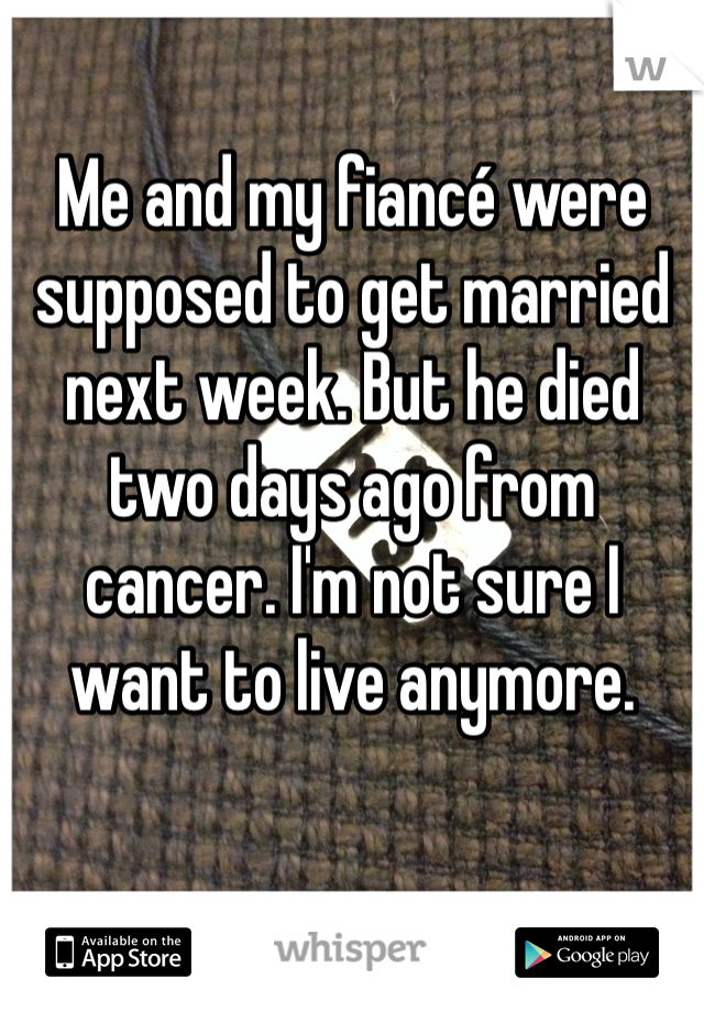 Me and my fiancé were supposed to get married next week. But he died two days ago from cancer. I'm not sure I want to live anymore.