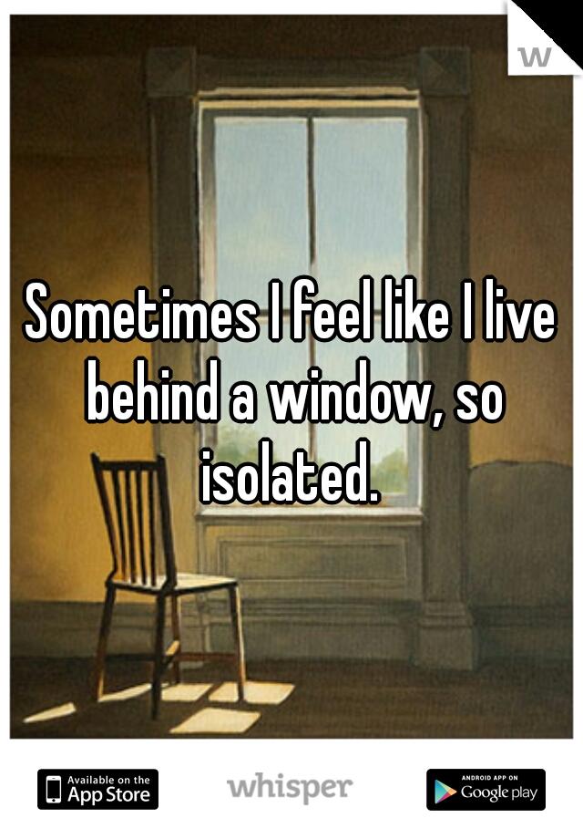 Sometimes I feel like I live behind a window, so isolated.