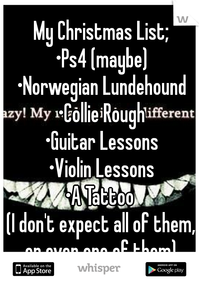 My Christmas List;  •Ps4 (maybe) •Norwegian Lundehound •Collie Rough •Guitar Lessons •Violin Lessons •A Tattoo  (I don't expect all of them, or even one of them)