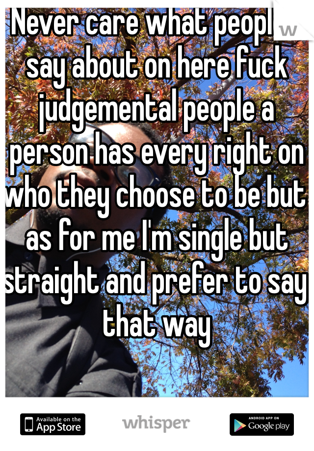 Never care what people's say about on here fuck judgemental people a person has every right on who they choose to be but as for me I'm single but straight and prefer to say that way