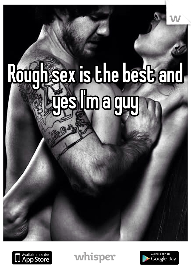 Rough sex is the best and yes I'm a guy