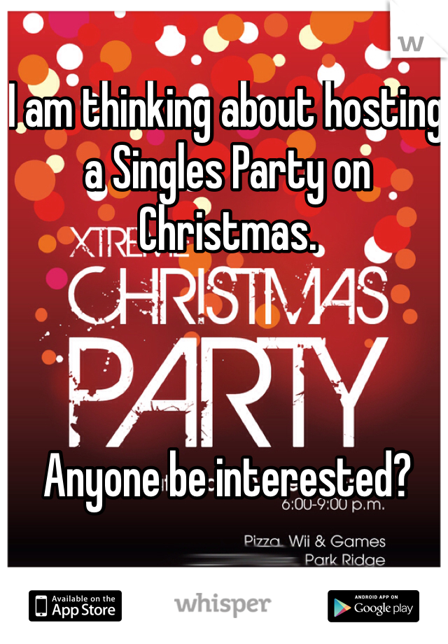 I am thinking about hosting a Singles Party on Christmas.     Anyone be interested?