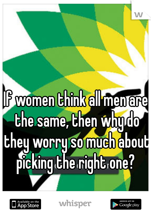 If women think all men are the same, then why do they worry so much about picking the right one?