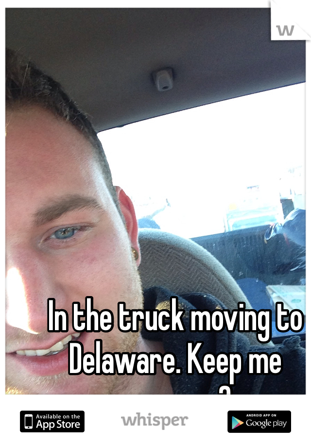 In the truck moving to Delaware. Keep me company?