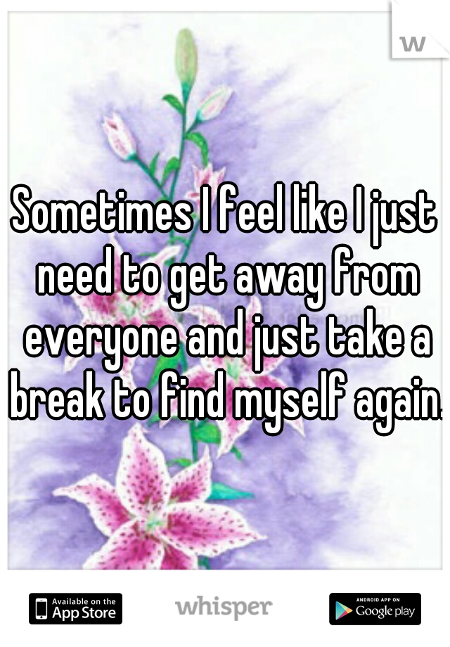 Sometimes I feel like I just need to get away from everyone and just take a break to find myself again.