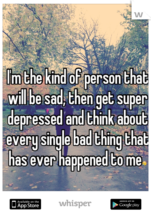 I'm the kind of person that will be sad, then get super depressed and think about every single bad thing that has ever happened to me😢