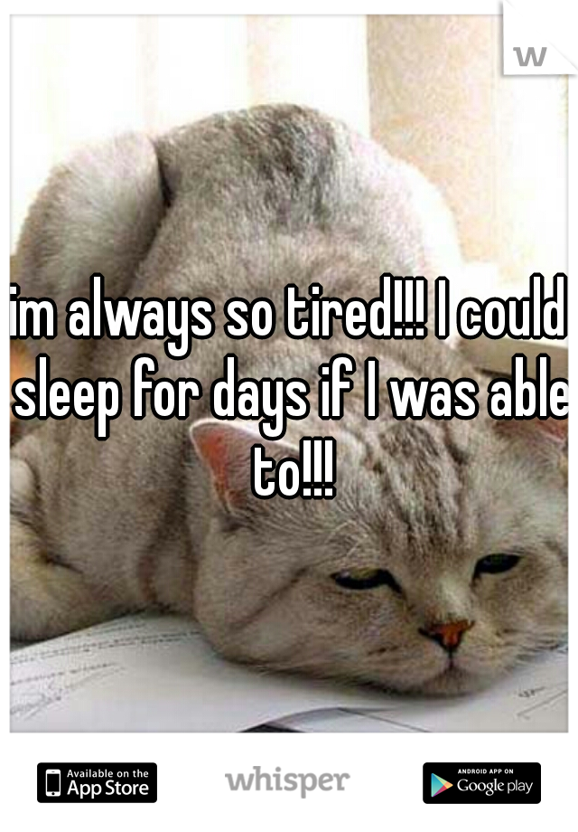 im always so tired!!! I could sleep for days if I was able to!!!