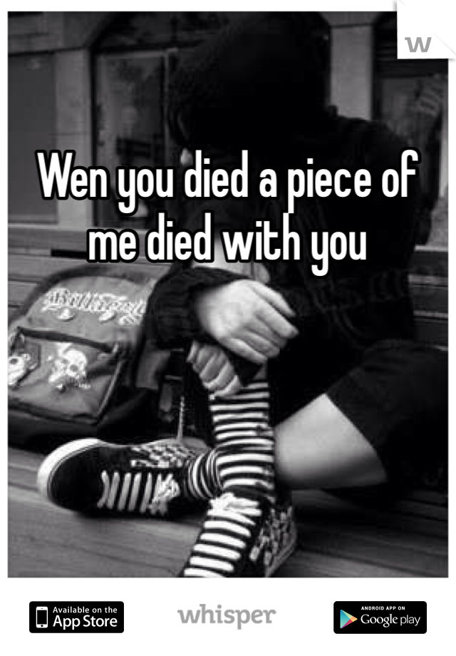 Wen you died a piece of me died with you