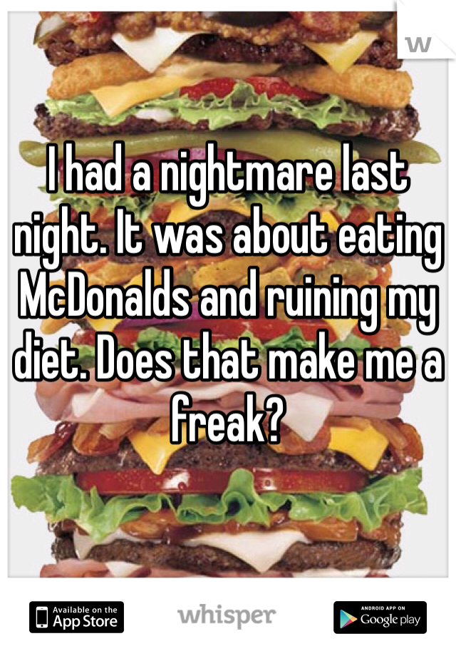 I had a nightmare last night. It was about eating McDonalds and ruining my diet. Does that make me a freak?