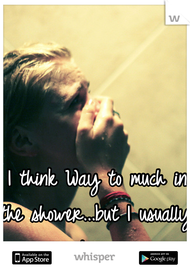 I think Way to much in the shower...but I usually just cry...