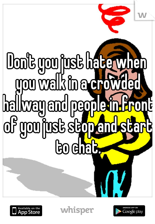 Don't you just hate when you walk in a crowded hallway and people in front of you just stop and start to chat.
