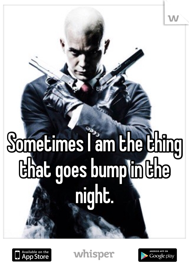 Sometimes I am the thing that goes bump in the night.