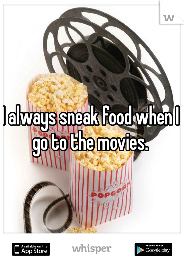 I always sneak food when I go to the movies.