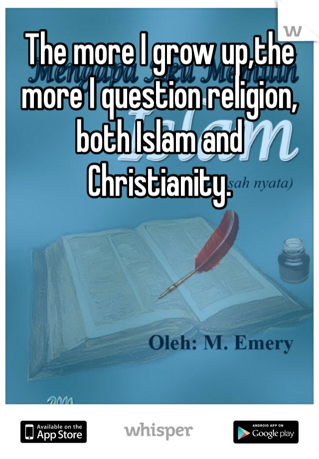 The more I grow up,the more I question religion,  both Islam and Christianity.