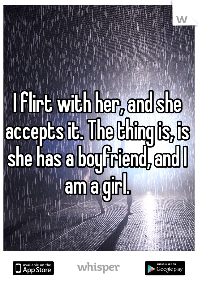 I flirt with her, and she accepts it. The thing is, is she has a boyfriend, and I am a girl.