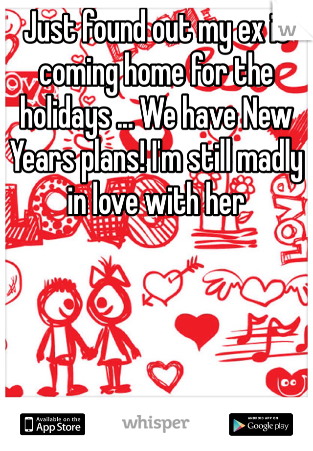 Just found out my ex is coming home for the holidays ... We have New Years plans! I'm still madly in love with her