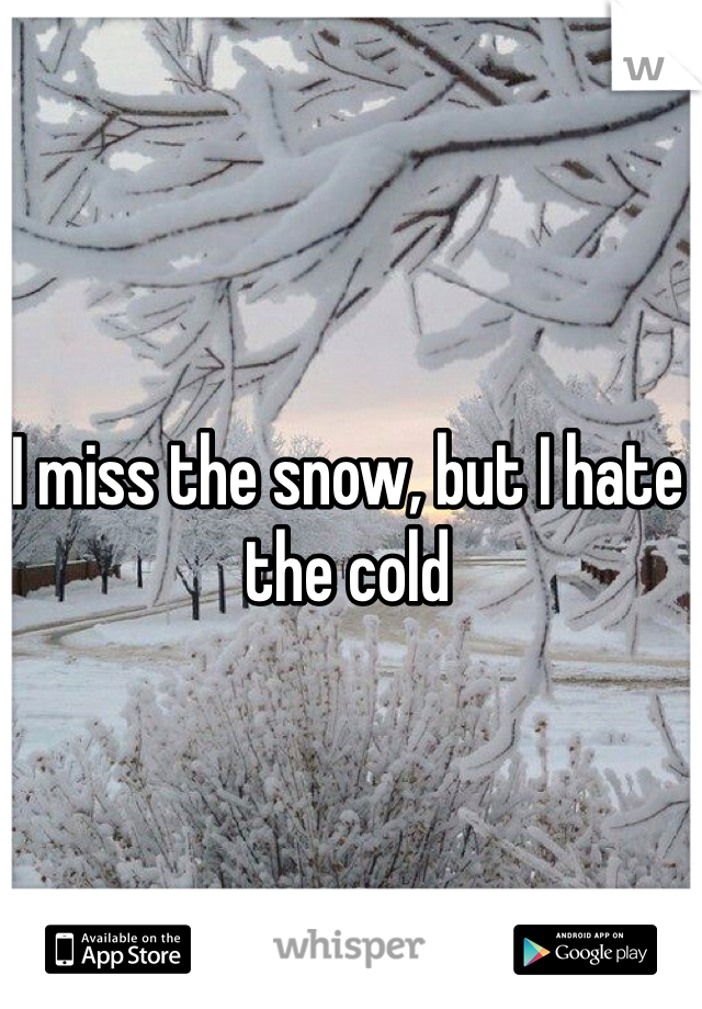 I miss the snow, but I hate the cold