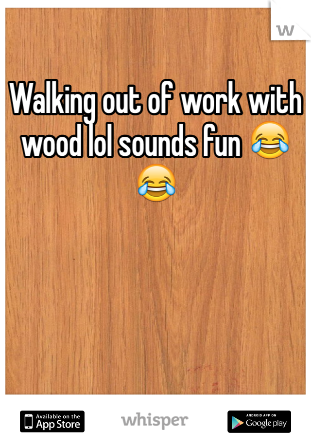 Walking out of work with wood lol sounds fun 😂😂