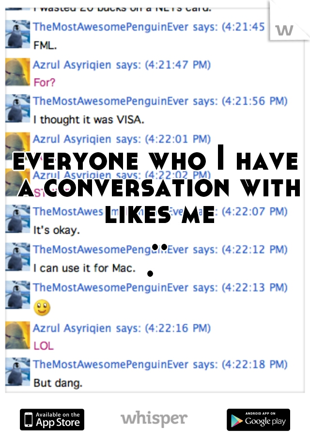everyone who I have a conversation with likes me ...