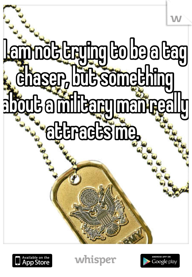 I am not trying to be a tag chaser, but something about a military man really attracts me.