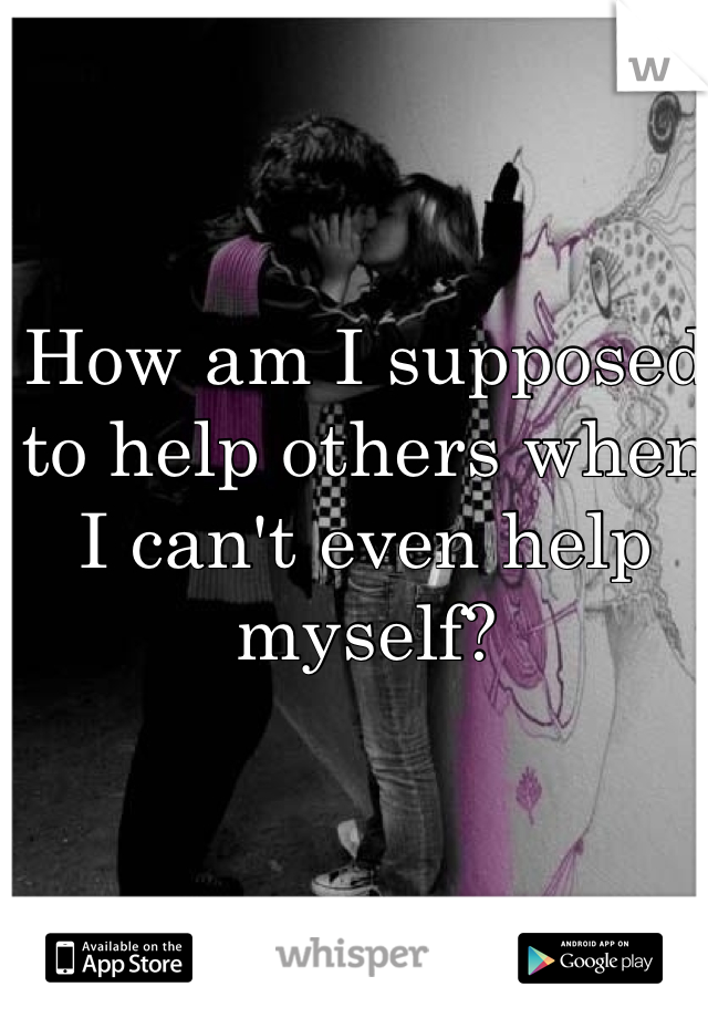 How am I supposed to help others when I can't even help myself?