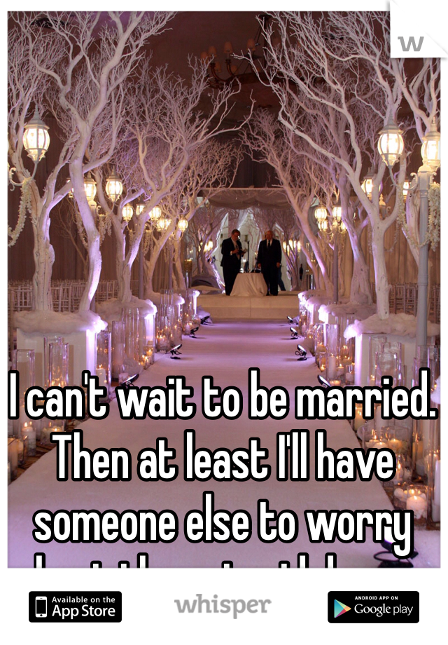 I can't wait to be married. Then at least I'll have someone else to worry about than stupid drama.