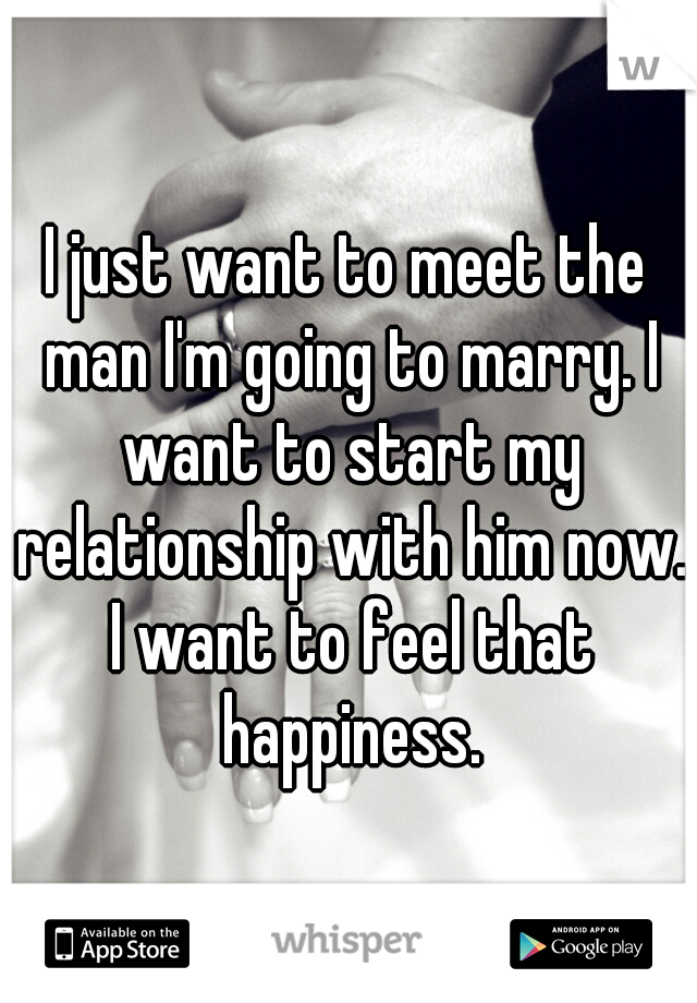 I just want to meet the man I'm going to marry. I want to start my relationship with him now. I want to feel that happiness.